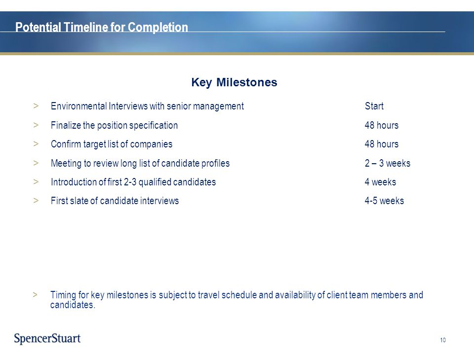 Potential Timeline for Completion >Timing for key milestones is subject to travel schedule and availability of client team members and candidates. 10