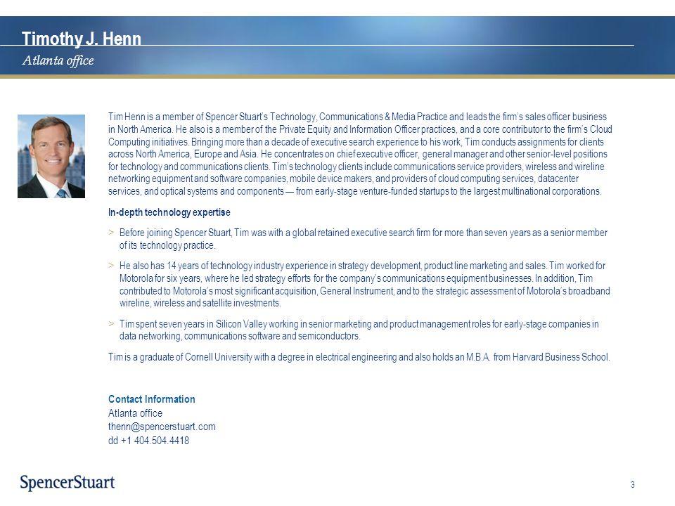 Contact Information Atlanta office thenn@spencerstuart.com dd +1 404.504.4418 Timothy J. Henn Atlanta office Tim Henn is a member of Spencer Stuart's