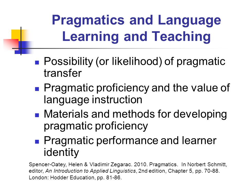 Pragmatics and Language Learning and Teaching Possibility (or likelihood) of pragmatic transfer Pragmatic proficiency and the value of language instruction Materials and methods for developing pragmatic proficiency Pragmatic performance and learner identity Spencer-Oatey, Helen & Vladimir Zegarac.