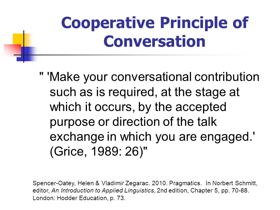 Cooperative Principle of Conversation Make your conversational contribution such as is required, at the stage at which it occurs, by the accepted purpose or direction of the talk exchange in which you are engaged. (Grice, 1989: 26) Spencer-Oatey, Helen & Vladimir Zegarac.