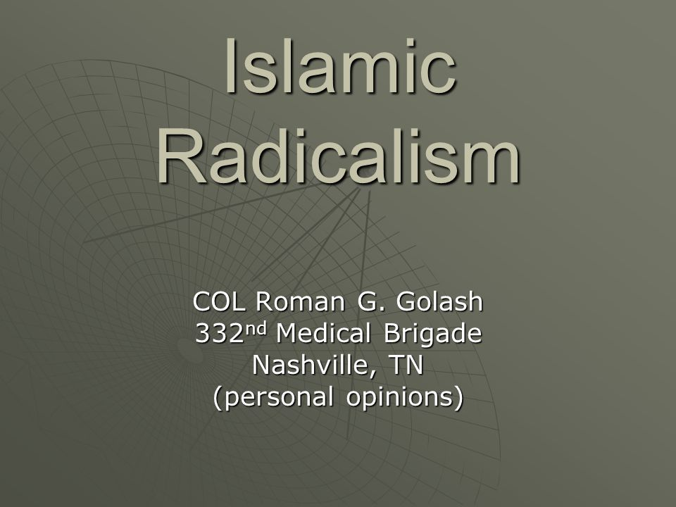 Islamic Radicalism COL Roman G. Golash 332 nd Medical Brigade Nashville, TN (personal opinions)