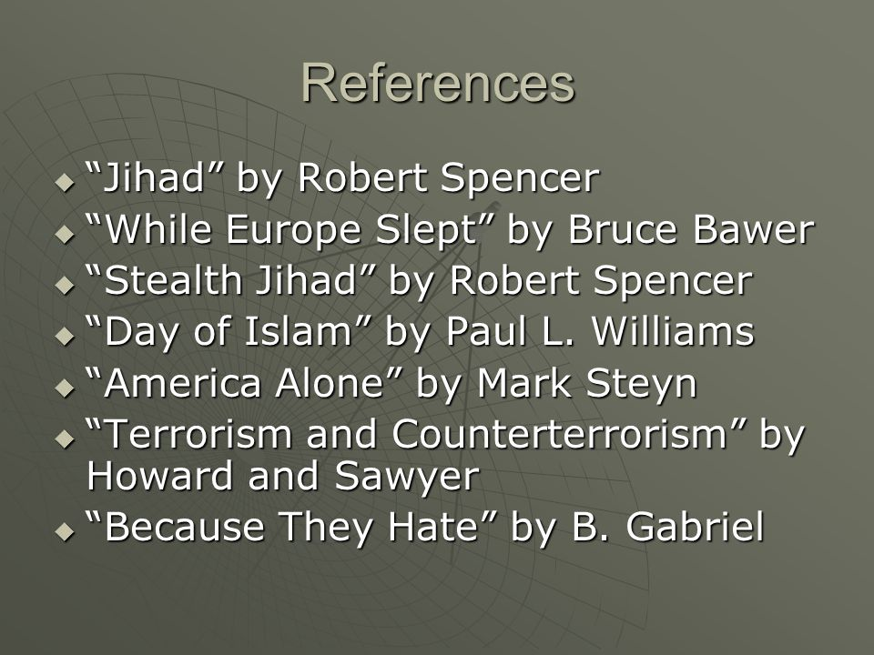 "References  ""Jihad"" by Robert Spencer  ""While Europe Slept"" by Bruce Bawer  ""Stealth Jihad"" by Robert Spencer  ""Day of Islam"" by Paul L. Williams"