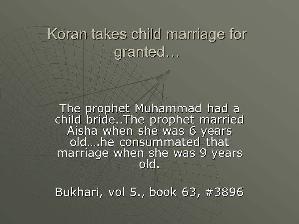 Koran takes child marriage for granted… The prophet Muhammad had a child bride..The prophet married Aisha when she was 6 years old….he consummated tha