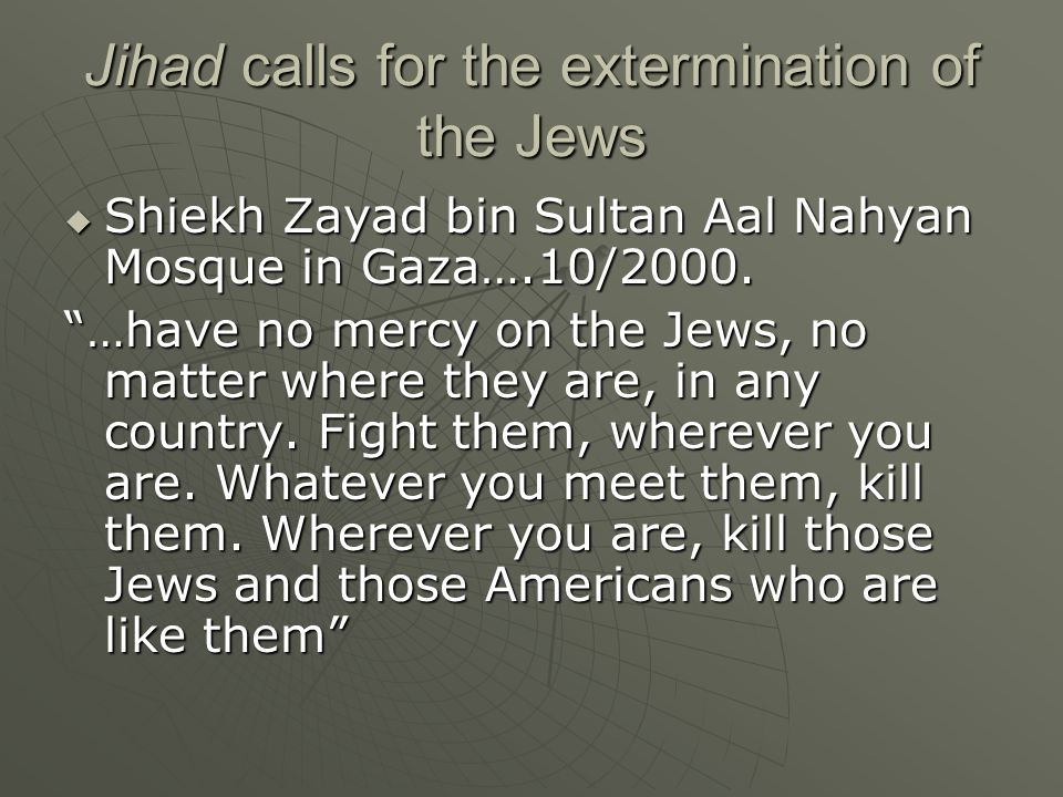 "Jihad calls for the extermination of the Jews  Shiekh Zayad bin Sultan Aal Nahyan Mosque in Gaza….10/2000. ""…have no mercy on the Jews, no matter whe"