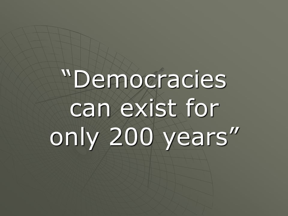 """Democracies can exist for only 200 years"""