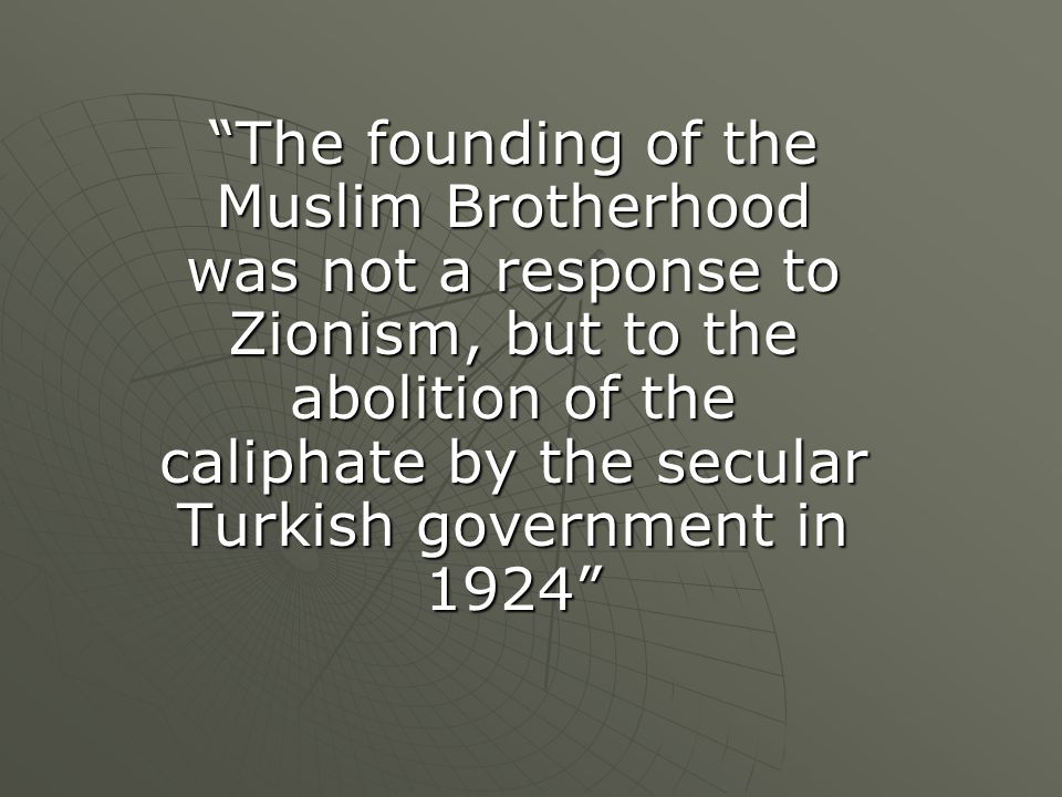 """The founding of the Muslim Brotherhood was not a response to Zionism, but to the abolition of the caliphate by the secular Turkish government in 1924"