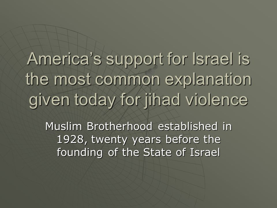 America's support for Israel is the most common explanation given today for jihad violence Muslim Brotherhood established in 1928, twenty years before