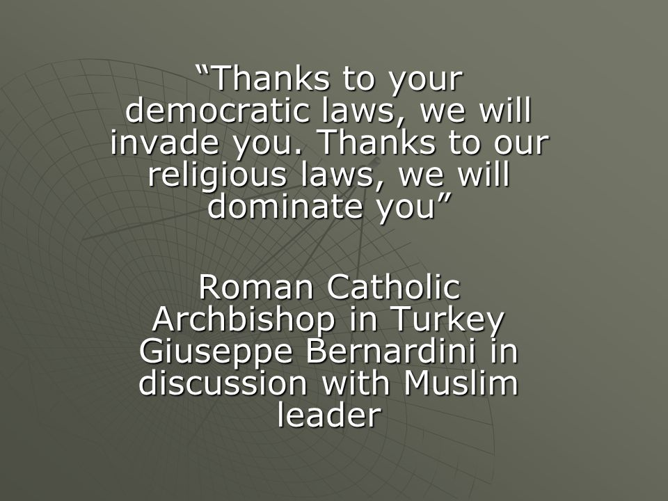 """Thanks to your democratic laws, we will invade you. Thanks to our religious laws, we will dominate you"" Roman Catholic Archbishop in Turkey Giuseppe"