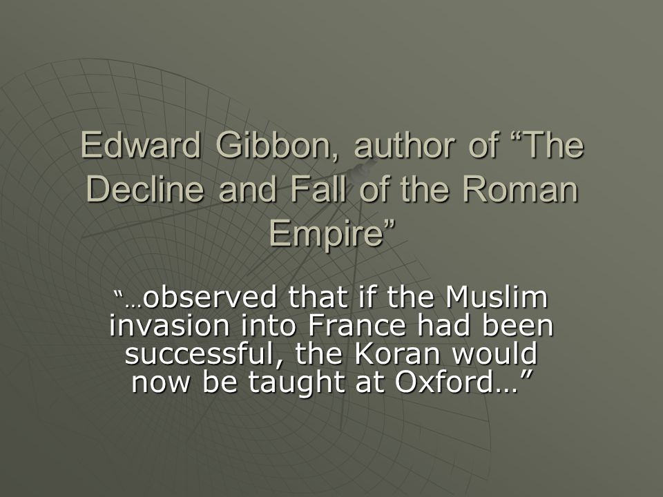 "Edward Gibbon, author of ""The Decline and Fall of the Roman Empire"" ""… observed that if the Muslim invasion into France had been successful, the Koran"