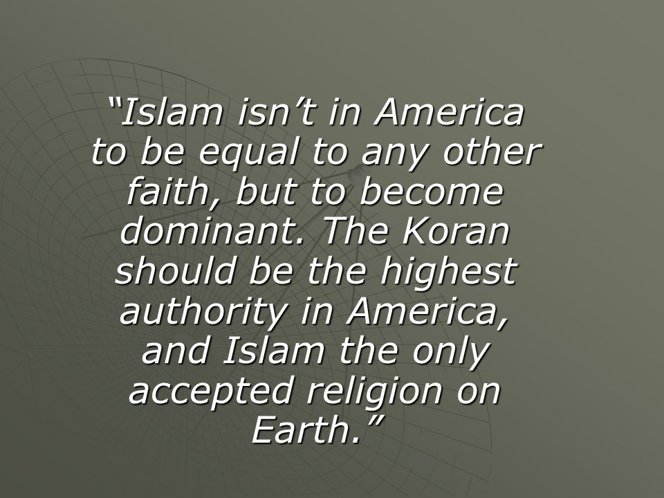 """Islam isn't in America to be equal to any other faith, but to become dominant. The Koran should be the highest authority in America, and Islam the on"