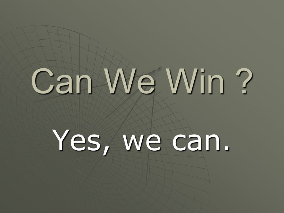 Can We Win ? Yes, we can.
