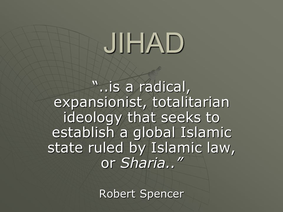 "JIHAD ""..is a radical, expansionist, totalitarian ideology that seeks to establish a global Islamic state ruled by Islamic law, or Sharia.."" Robert Sp"