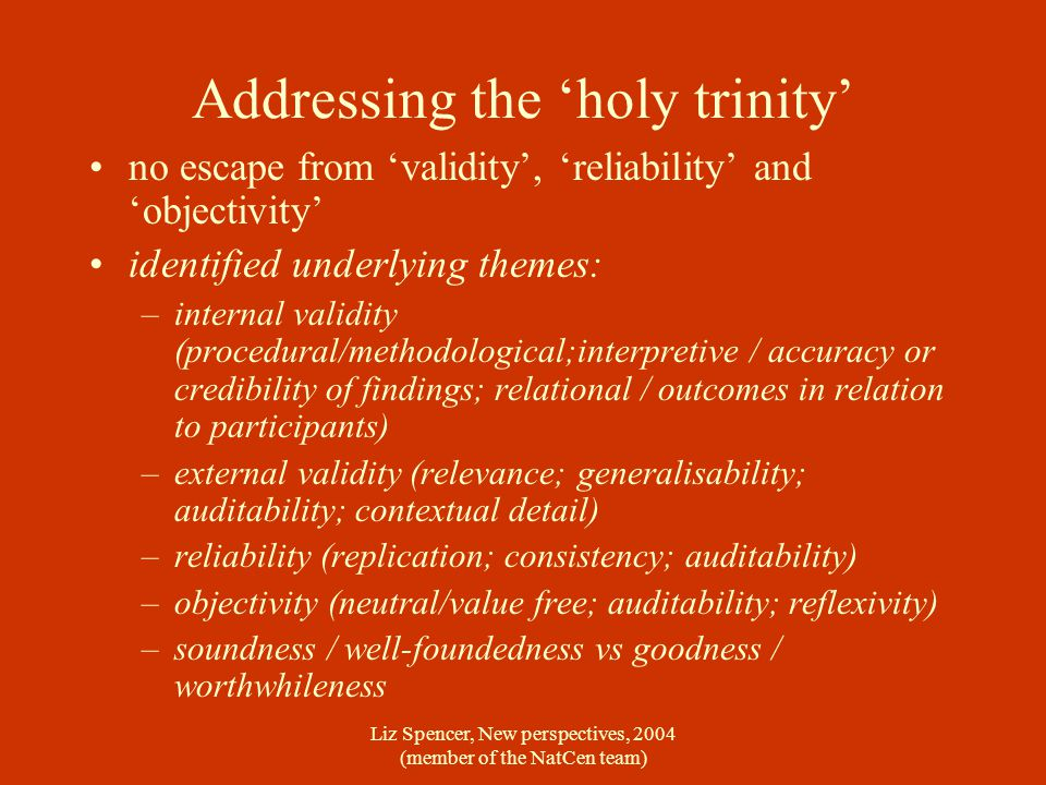Liz Spencer, New perspectives, 2004 (member of the NatCen team) Addressing the 'holy trinity' no escape from 'validity', 'reliability' and 'objectivity' identified underlying themes: –internal validity (procedural/methodological;interpretive / accuracy or credibility of findings; relational / outcomes in relation to participants) –external validity (relevance; generalisability; auditability; contextual detail) –reliability (replication; consistency; auditability) –objectivity (neutral/value free; auditability; reflexivity) –soundness / well-foundedness vs goodness / worthwhileness