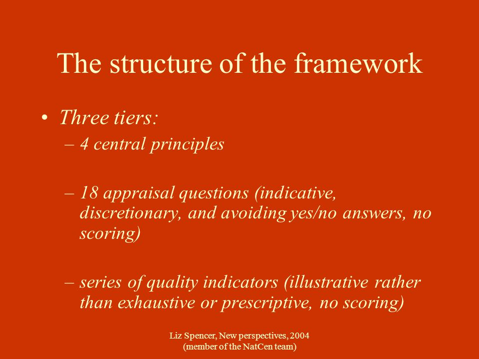 Liz Spencer, New perspectives, 2004 (member of the NatCen team) The structure of the framework Three tiers: –4 central principles –18 appraisal questi