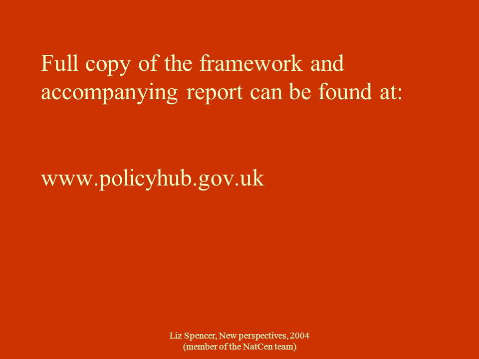 Liz Spencer, New perspectives, 2004 (member of the NatCen team) Full copy of the framework and accompanying report can be found at: www.policyhub.gov.uk