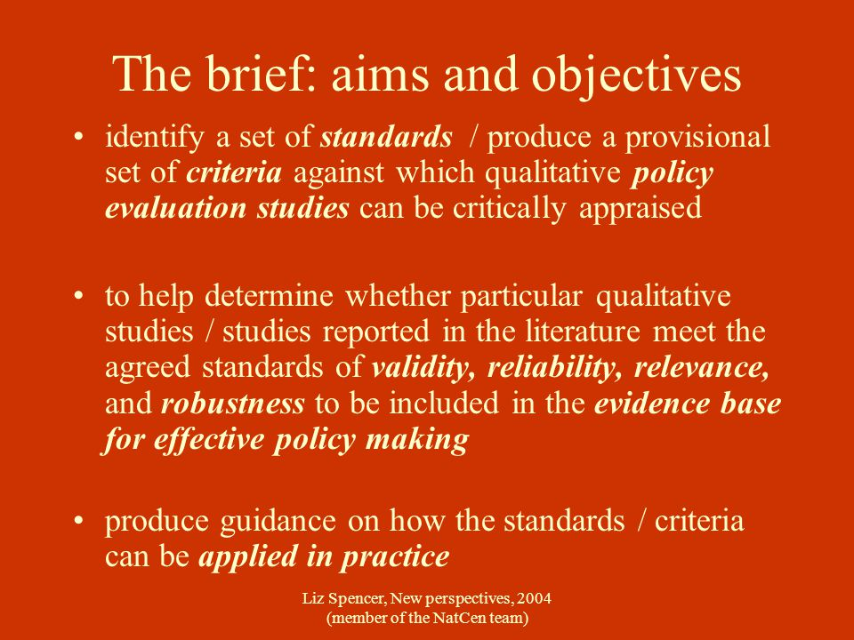 Liz Spencer, New perspectives, 2004 (member of the NatCen team) The brief: aims and objectives identify a set of standards / produce a provisional set of criteria against which qualitative policy evaluation studies can be critically appraised to help determine whether particular qualitative studies / studies reported in the literature meet the agreed standards of validity, reliability, relevance, and robustness to be included in the evidence base for effective policy making produce guidance on how the standards / criteria can be applied in practice