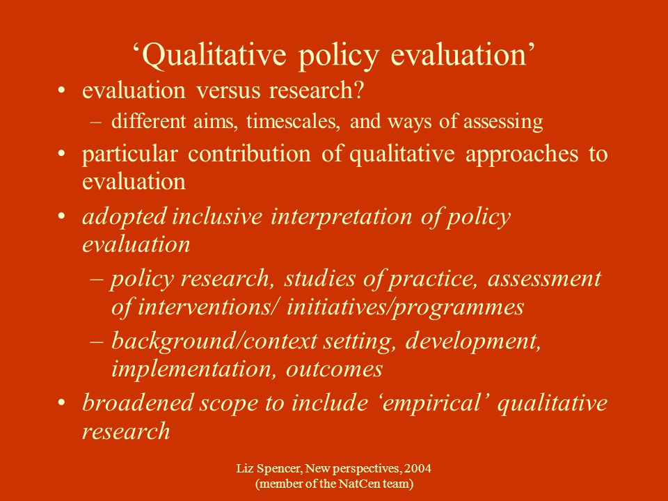 Liz Spencer, New perspectives, 2004 (member of the NatCen team) 'Qualitative policy evaluation' evaluation versus research.