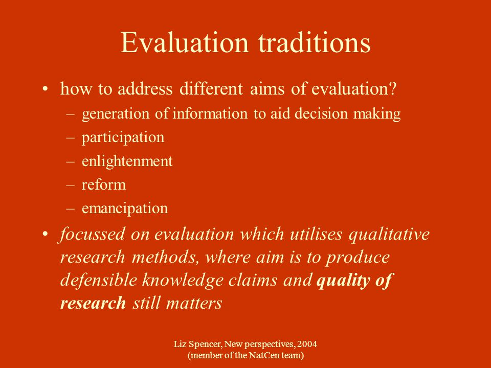 Liz Spencer, New perspectives, 2004 (member of the NatCen team) Evaluation traditions how to address different aims of evaluation.