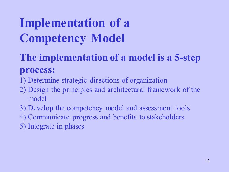 12 Implementation of a Competency Model The implementation of a model is a 5-step process: 1) Determine strategic directions of organization 2) Design the principles and architectural framework of the model 3) Develop the competency model and assessment tools 4) Communicate progress and benefits to stakeholders 5) Integrate in phases