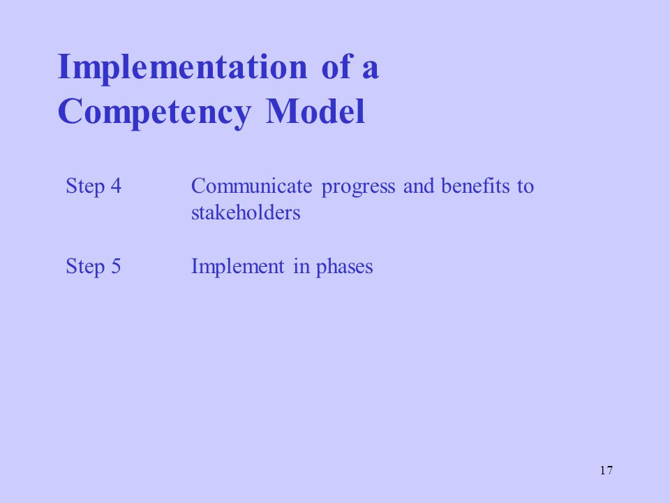 17 Step 4 Communicate progress and benefits to stakeholders Step 5Implement in phases Implementation of a Competency Model