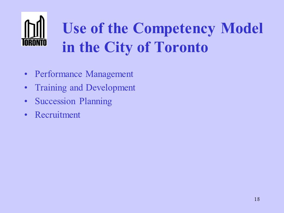 18 Use of the Competency Model in the City of Toronto Performance Management Training and Development Succession Planning Recruitment