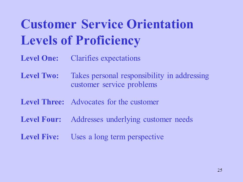 25 Customer Service Orientation Levels of Proficiency Level One:Clarifies expectations Level Two:Takes personal responsibility in addressing customer service problems Level Three:Advocates for the customer Level Four:Addresses underlying customer needs Level Five: Uses a long term perspective