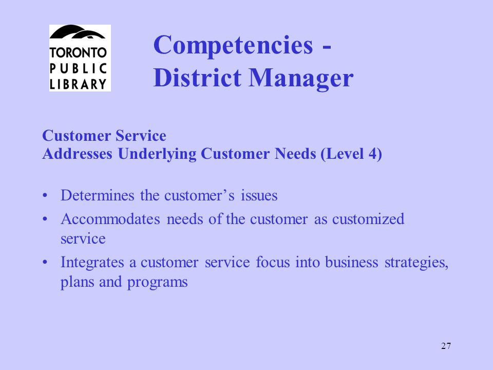 27 Competencies - District Manager Customer Service Addresses Underlying Customer Needs (Level 4) Determines the customer's issues Accommodates needs of the customer as customized service Integrates a customer service focus into business strategies, plans and programs
