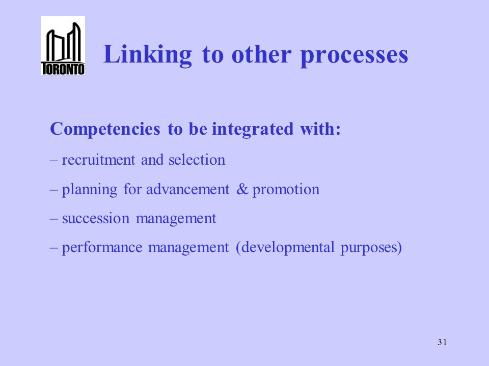 31 Linking to other processes Competencies to be integrated with: – recruitment and selection – planning for advancement & promotion – succession management – performance management (developmental purposes)