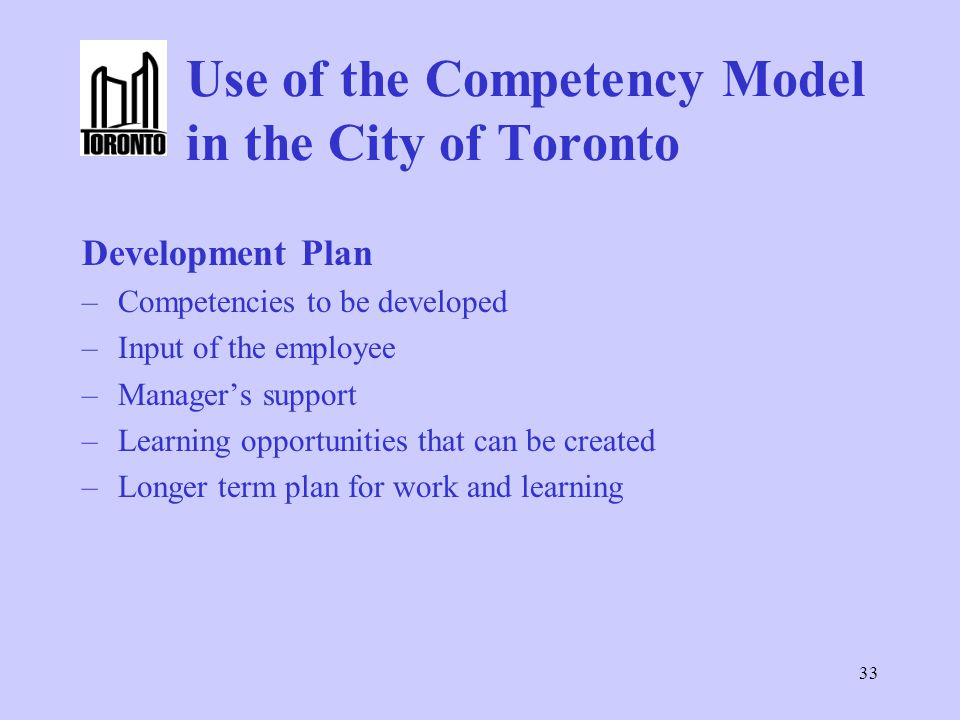 33 Use of the Competency Model in the City of Toronto Development Plan –Competencies to be developed –Input of the employee –Manager's support –Learning opportunities that can be created –Longer term plan for work and learning