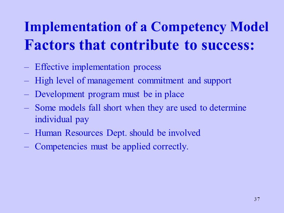 37 Implementation of a Competency Model Factors that contribute to success: –Effective implementation process –High level of management commitment and support –Development program must be in place –Some models fall short when they are used to determine individual pay –Human Resources Dept.
