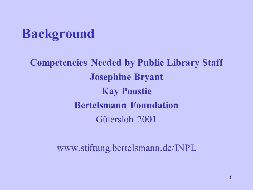 4 Background Competencies Needed by Public Library Staff Josephine Bryant Kay Poustie Bertelsmann Foundation Gütersloh 2001 www.stiftung.bertelsmann.de/INPL
