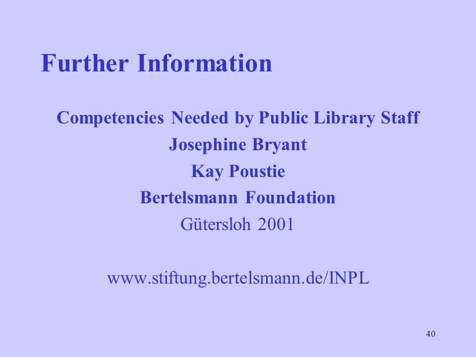 40 Further Information Competencies Needed by Public Library Staff Josephine Bryant Kay Poustie Bertelsmann Foundation Gütersloh 2001 www.stiftung.bertelsmann.de/INPL