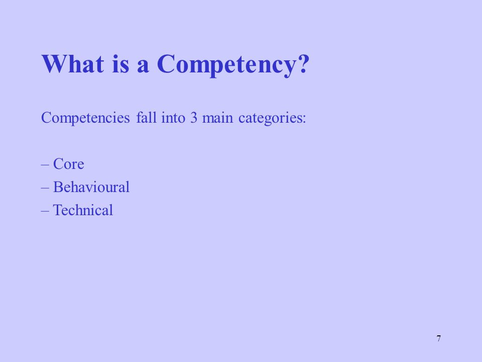 7 What is a Competency? Competencies fall into 3 main categories: – Core – Behavioural – Technical
