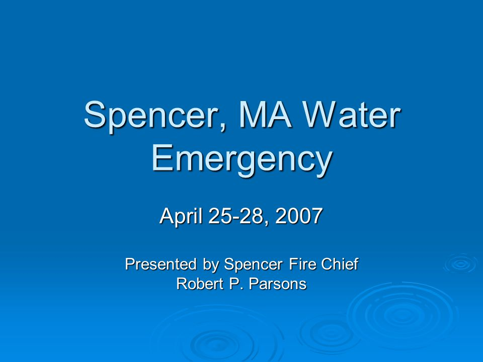 Spencer, MA Water Emergency April 25-28, 2007 Presented by Spencer Fire Chief Robert P. Parsons