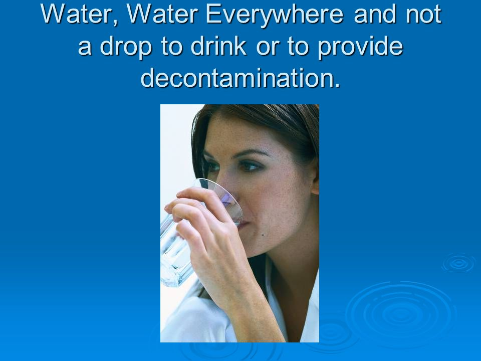 Water, Water Everywhere and not a drop to drink or to provide decontamination.