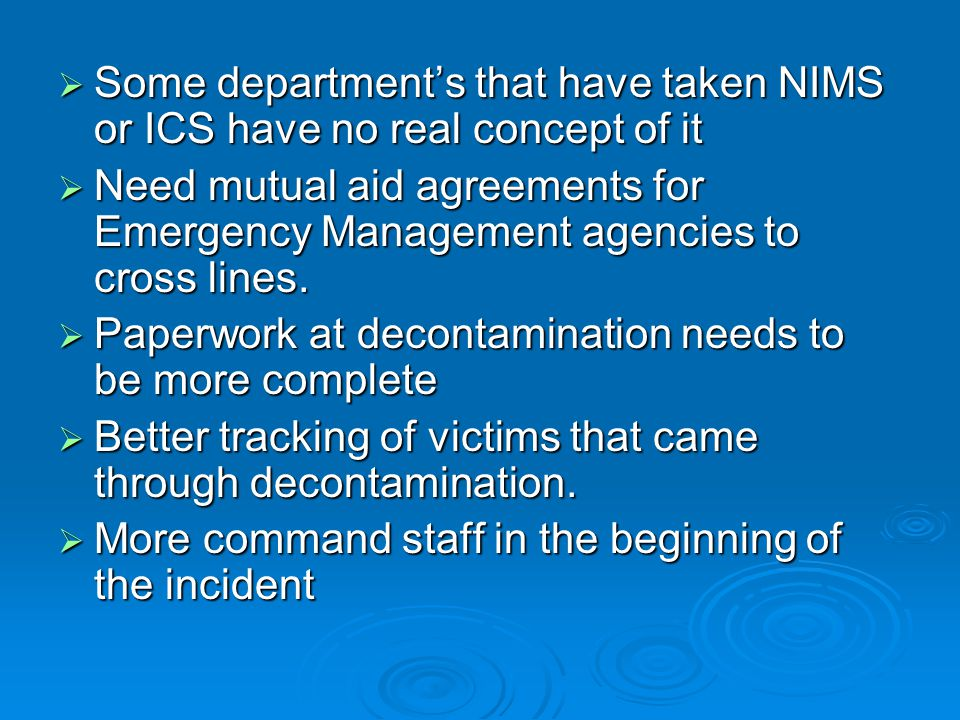  Some department's that have taken NIMS or ICS have no real concept of it  Need mutual aid agreements for Emergency Management agencies to cross lines.