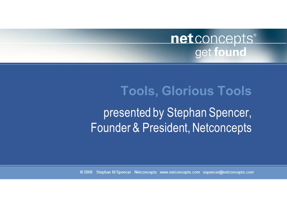 © 2008 Stephan M Spencer Netconcepts www.netconcepts.com sspencer@netconcepts.com Tools, Glorious Tools presented by Stephan Spencer, Founder & Presid