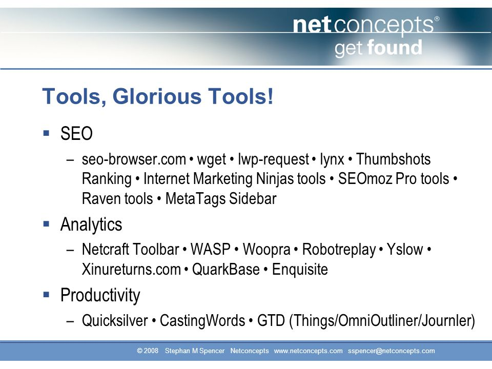 © 2008 Stephan M Spencer Netconcepts www.netconcepts.com sspencer@netconcepts.com Tools, Glorious Tools.