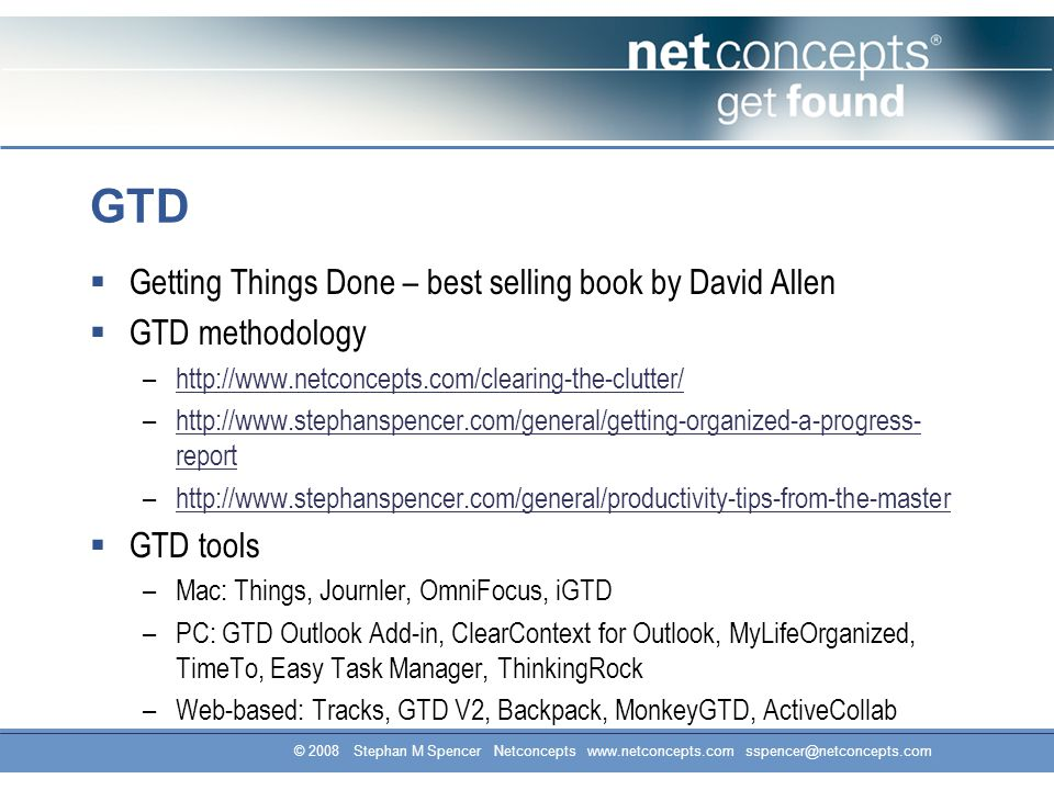 GTD  Getting Things Done – best selling book by David Allen  GTD methodology –http://www.netconcepts.com/clearing-the-clutter/http://www.netconcepts