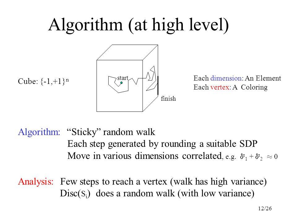 12/26 Algorithm (at high level) Cube: {-1,+1} n Analysis: Few steps to reach a vertex (walk has high variance) Disc( S i ) does a random walk (with lo