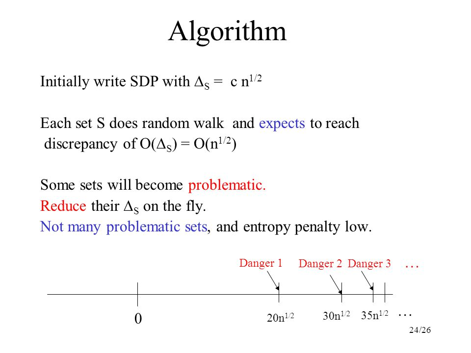 24/26 Algorithm Initially write SDP with  S = c n 1/2 Each set S does random walk and expects to reach discrepancy of O(  S ) = O(n 1/2 ) Some sets will become problematic.