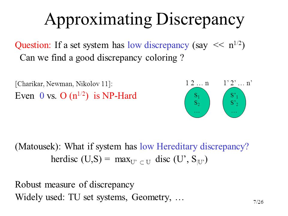 7/26 Approximating Discrepancy Question: If a set system has low discrepancy (say << n 1/2 ) Can we find a good discrepancy coloring .