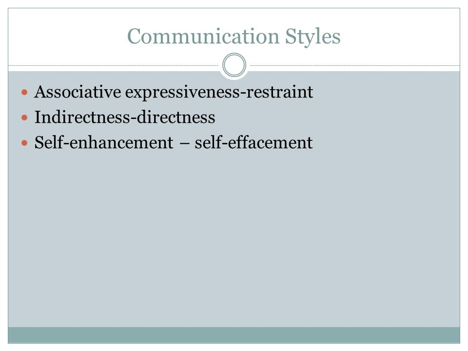 Communication Styles Associative expressiveness-restraint Indirectness-directness Self-enhancement – self-effacement