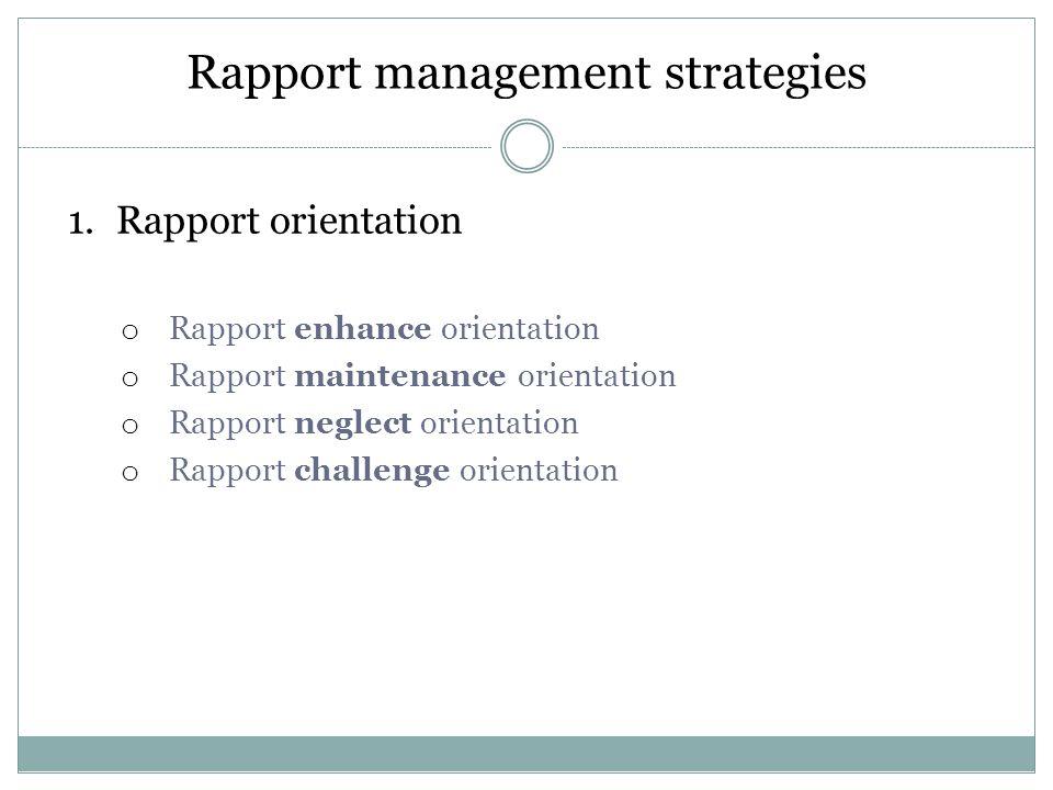 Rapport management strategies 1.Rapport orientation o Rapport enhance orientation o Rapport maintenance orientation o Rapport neglect orientation o Rapport challenge orientation