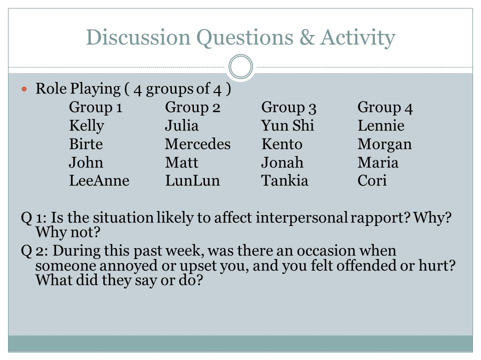 Discussion Questions & Activity Role Playing ( 4 groups of 4 ) Group 1Group 2Group 3 Group 4 KellyJuliaYun ShiLennie Birte MercedesKentoMorgan JohnMattJonahMaria LeeAnneLunLunTankiaCori Q 1: Is the situation likely to affect interpersonal rapport.