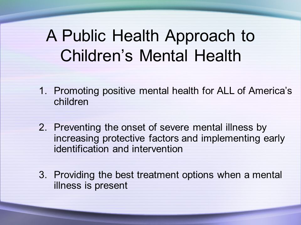 A Public Health Approach to Children's Mental Health 1.Promoting positive mental health for ALL of America's children 2.Preventing the onset of severe mental illness by increasing protective factors and implementing early identification and intervention 3.Providing the best treatment options when a mental illness is present