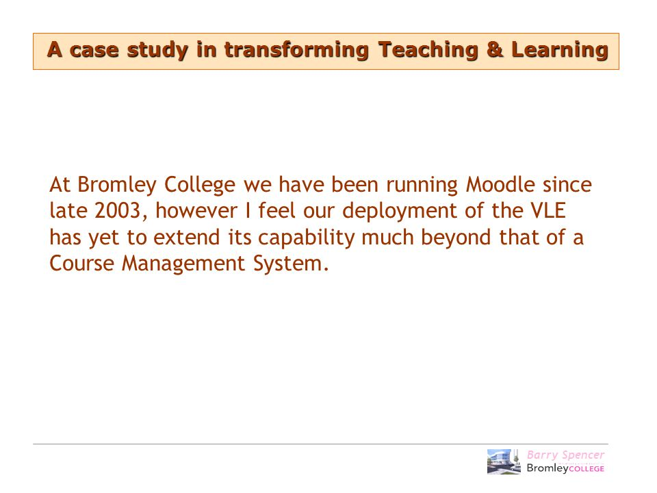 At Bromley College we have been running Moodle since late 2003, however I feel our deployment of the VLE has yet to extend its capability much beyond that of a Course Management System.