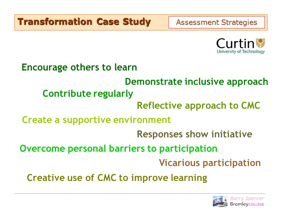 Barry Spencer Encourage others to learn Contribute regularly Create a supportive environment Responses show initiative Demonstrate inclusive approach Overcome personal barriers to participation Reflective approach to CMC Creative use of CMC to improve learning Vicarious participation Transformation Case Study Assessment Strategies