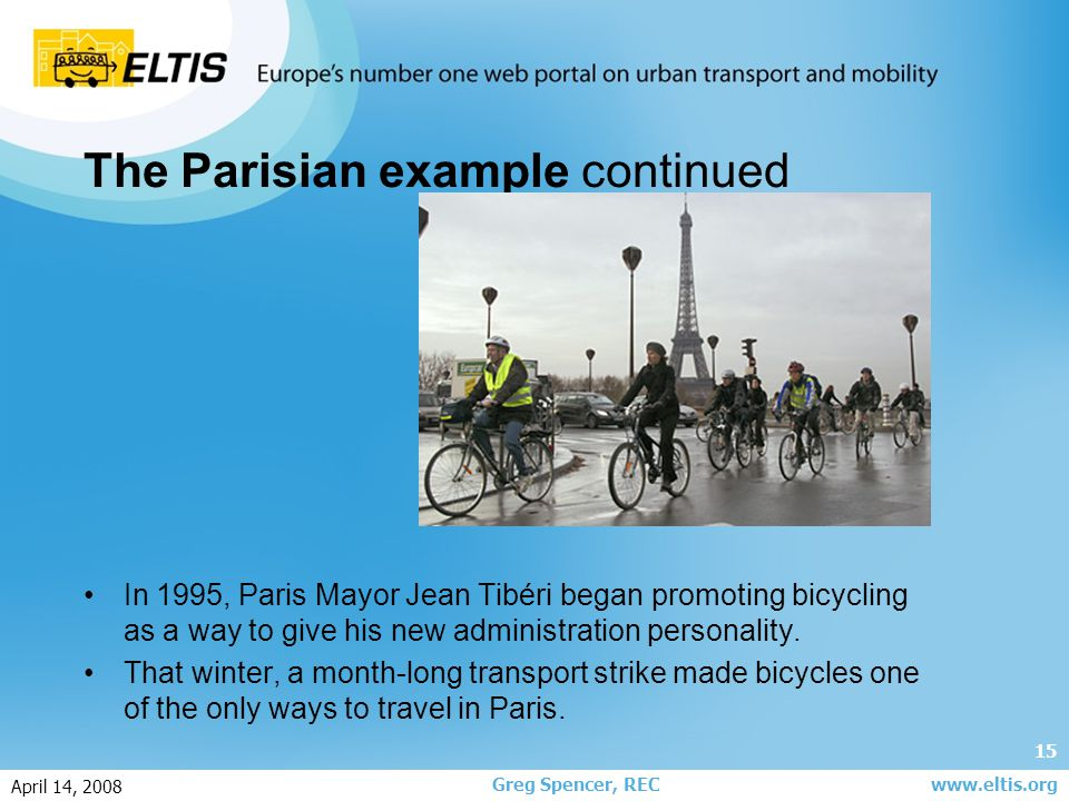 15 Greg Spencer, REC April 14, 2008 www.eltis.org The Parisian example continued In 1995, Paris Mayor Jean Tibéri began promoting bicycling as a way t