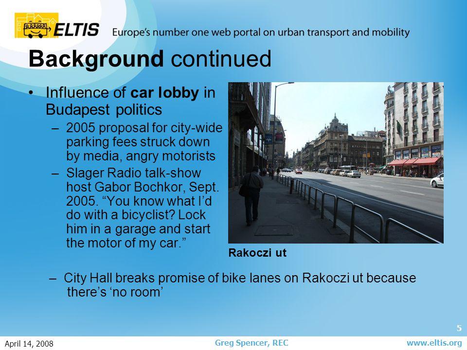 6 Greg Spencer, REC April 14, 2008 www.eltis.org State of play in Budapest: Cycling Levels 1-2% modal share, on par with Prague, Warsaw Less cycling during weekdays than weekends Bicycle traffic counts — 1999 LocationSeasonAll day traffic count, both directions WeekdayWeekend Szentendrei Street, north city limitsSummerNot counted2,344 Vitorla Street-Római Street intersectionSummerNot counted1,206 Vaci Street, north connection to rail bridgeSummer1,0302,354 Ujpest city gateSpring9201,158 Buda upper quay at Margit BridgeSummer9502,760 Dozsa Gyorgy Street-Vagany Street intersectionSpring77394 Szilagyi Erzsebet Boulevaard-Retek Street-Krisztina Ring Road intersection Summer8241,130 Buda upper quay at the Chain Bridge on the quay bike path Summer1,1702,024 Veres Peter Street-Jokai Street intersectionSummer512648 Hungaria Ring Road-Stefania StreetSummer1,006980 Csomori Street-Rakos CreekSummer222364 Kossuth Square-Alkotmany StreetSpring220184 Szeremi Street-Hengermalom Street intersectionSpring7701,018